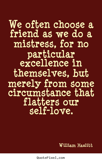 We often choose a friend as we do a mistress, for no.. William Hazlitt great friendship quotes