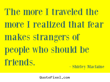 Friendship quote - The more i traveled the more i realized that fear makes strangers of..
