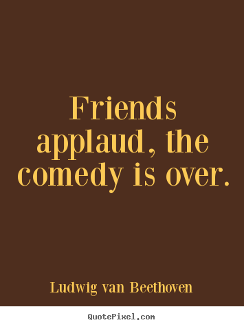 Quotes About Friendship Over Amusing Friends Applaud The Comedy Is Overludwig Van Beethoven Top