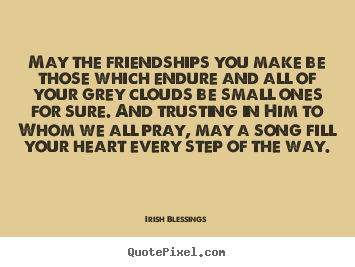 Design picture quotes about friendship - May the friendships you make be those which endure and all..