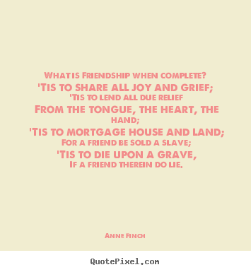 Anne Finch poster quotes - What is friendship when complete?'tis to share all.. - Friendship sayings