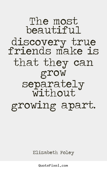Elizabeth Foley picture quotes - The most beautiful discovery true friends make is that they can grow.. - Friendship quotes