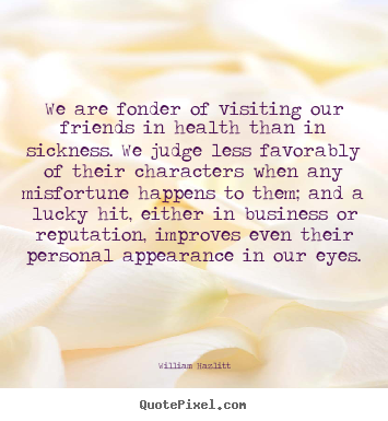 We are fonder of visiting our friends in health than in sickness... William Hazlitt great friendship quotes