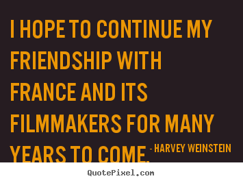 I hope to continue my friendship with france and its filmmakers.. Harvey Weinstein top friendship quotes