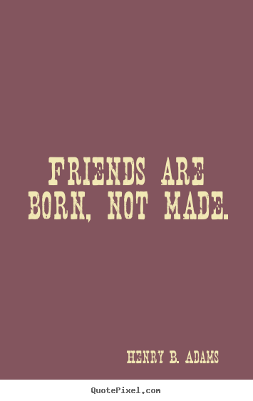 Henry B. Adams picture quotes - Friends are born, not made. - Friendship quote