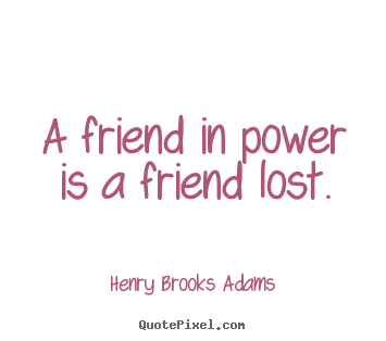 Diy image quote about friendship - A friend in power is a friend lost.