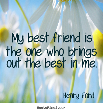 Henry Ford poster quotes - My best friend is the one who brings out the best in me. - Friendship quotes