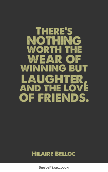 Hilaire Belloc picture quotes - There's nothing worth the wear of winning but laughter, and the love.. - Friendship quotes