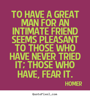 Friendship sayings - To have a great man for an intimate friend seems pleasant..