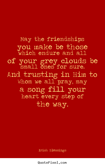 Irish Blessings picture quotes - May the friendships you make be those which endure.. - Friendship quotes