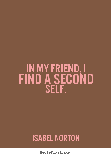 Quote about friendship - In my friend, i find a second self.