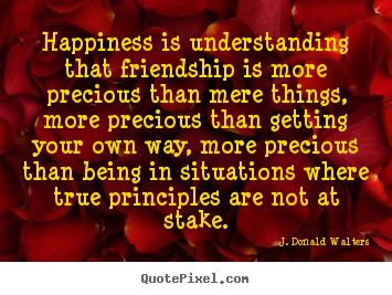 Quote about friendship - Happiness is understanding that friendship is more precious than..