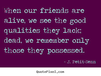 Make picture quotes about friendship - When our friends are alive, we see the good qualities they lack; dead,..