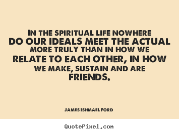 Quote about friendship - In the spiritual life nowhere do our ideals meet the actual more..