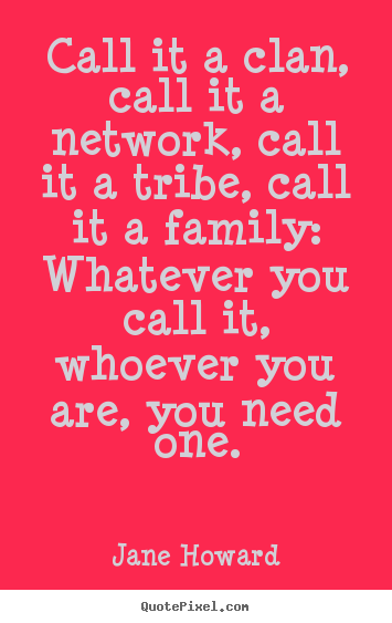 Jane Howard image quotes - Call it a clan, call it a network, call it a tribe,.. - Friendship quote