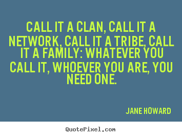 How to design picture quotes about friendship - Call it a clan, call it a network, call it a tribe, call it a family:..