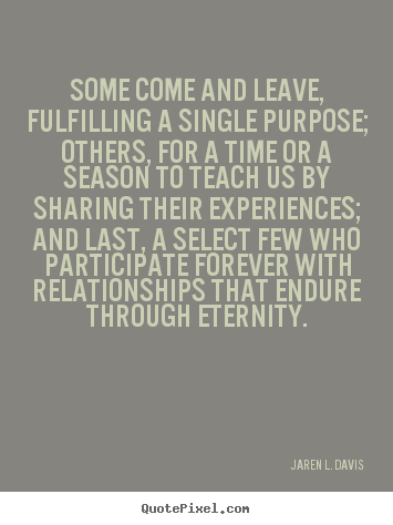 Some come and leave, fulfilling a single purpose; others, for a time.. Jaren L. Davis greatest friendship quotes