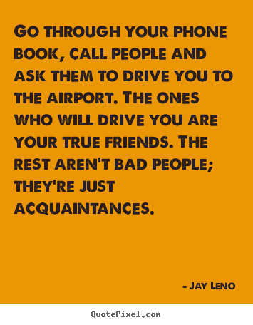 Go through your phone book, call people and ask them to drive.. Jay Leno famous friendship quotes