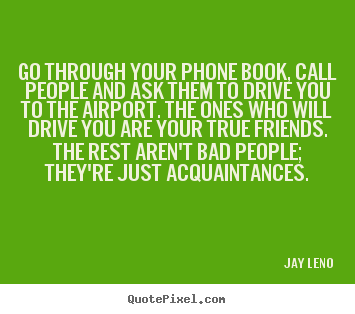 Jay Leno picture sayings - Go through your phone book, call people and ask.. - Friendship quotes