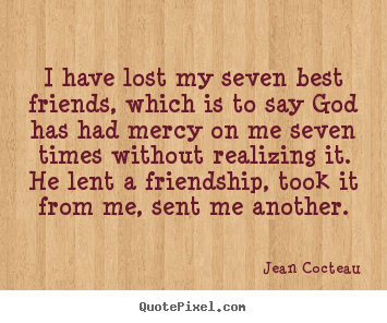 Friendship quotes - I have lost my seven best friends, which is to say god has had mercy on..