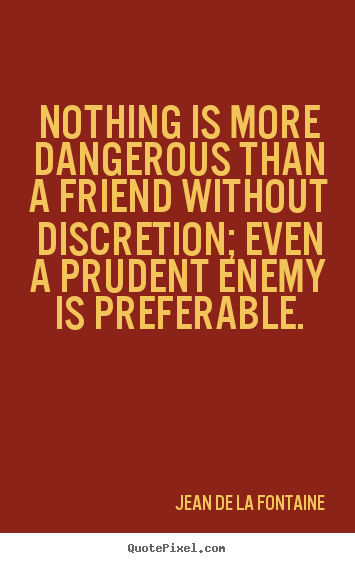 Design custom picture quotes about friendship - Nothing is more dangerous than a friend without discretion; even..