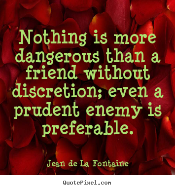Nothing is more dangerous than a friend without discretion; even a prudent.. Jean De La Fontaine famous friendship quotes