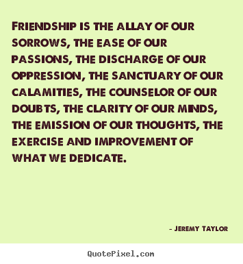 Friendship quote - Friendship is the allay of our sorrows, the ease of our..