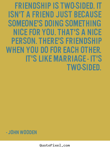 Sayings about friendship - Friendship is two-sided. it isn't a friend just because someone's..