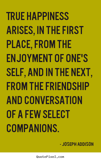 Joseph Addison picture quote - True happiness arises, in the first place, from the enjoyment.. - Friendship quotes