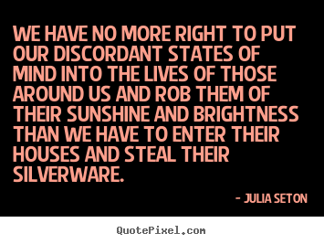 We have no more right to put our discordant states of mind into.. Julia Seton top friendship quotes