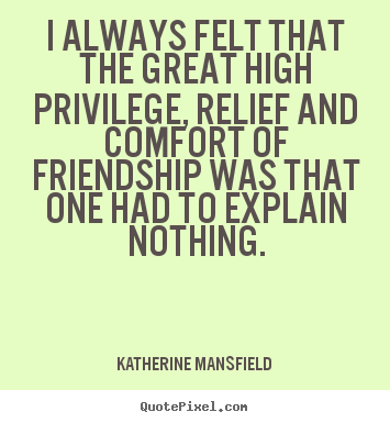 I always felt that the great high privilege, relief.. Katherine Mansfield famous friendship quotes