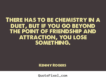 Sayings about friendship - There has to be chemistry in a duet, but if you go..