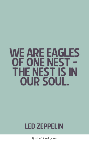 Led Zeppelin poster quotes - We are eagles of one nest - the nest is in our soul. - Friendship quotes