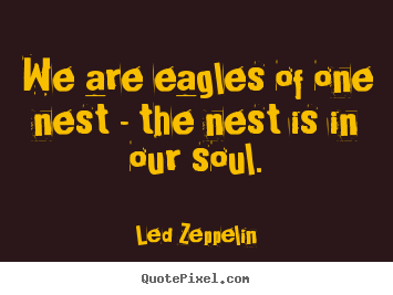 We are eagles of one nest - the nest is in our soul. Led Zeppelin  friendship quote