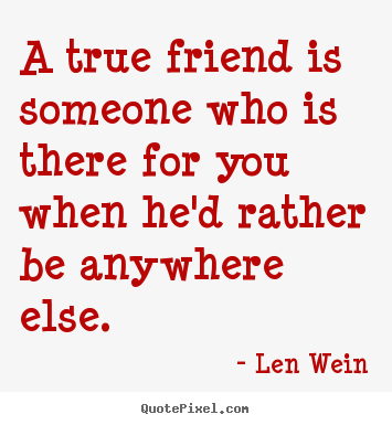 Friendship quotes - A true friend is someone who is there for..