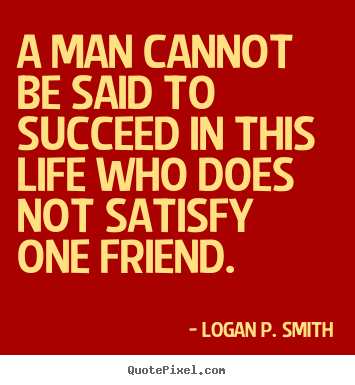 Design custom picture quote about friendship - A man cannot be said to succeed in this life who..