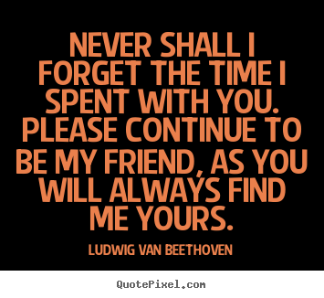 Friendship quote - Never shall i forget the time i spent with you. please continue..