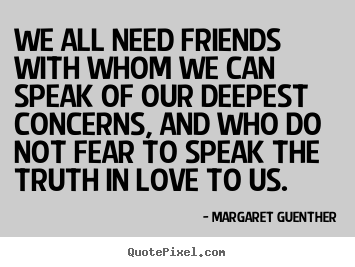 Quotes about friendship - We all need friends with whom we can speak of our..