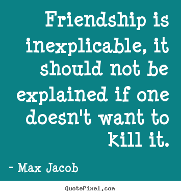 Max Jacob photo quotes - Friendship is inexplicable, it should not.. - Friendship quotes