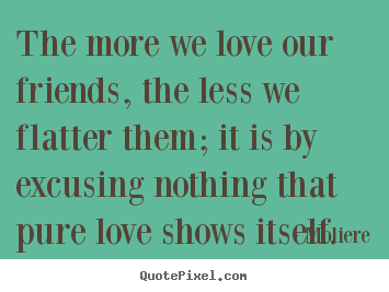 Make personalized poster quote about friendship - The more we love our friends, the less we flatter them; it is..