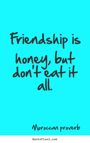 Friendship is honey, but don't eat it all. Moroccan Proverb  friendship quotes