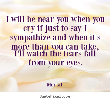 Quotes about friendship - I will be near you when you cry if just to say i sympathize and when..