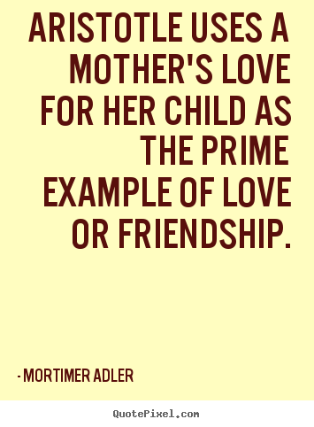 Aristotle uses a mother's love for her child.. Mortimer Adler popular friendship quotes