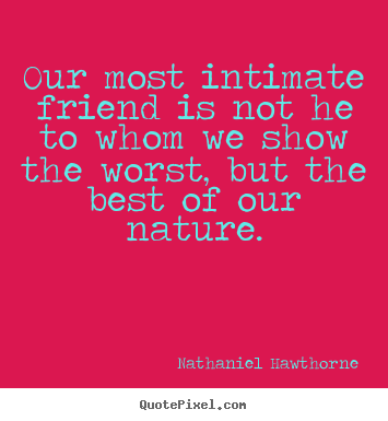 Nathaniel Hawthorne picture quotes - Our most intimate friend is not he to whom we show the.. - Friendship sayings