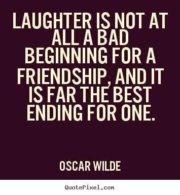 High Quality Friendship Quote   Laughter Is Not At All A Bad Beginning For A Friendship,  And