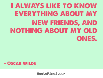 Quotes about friendship - I always like to know everything about my new friends,..