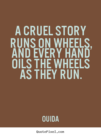 A cruel story runs on wheels, and every hand oils the wheels.. Ouida great friendship quotes