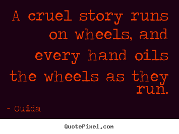 Friendship quote - A cruel story runs on wheels, and every hand..