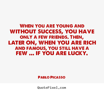 When you are young and without success, you have only.. Pablo Picasso great friendship quote