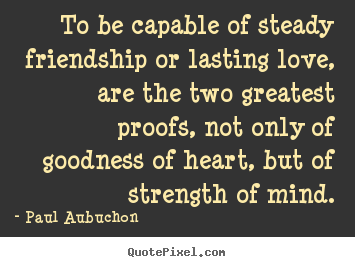 Make Photo Quotes About Friendship   To Be Capable Of Steady Friendship Or  Lasting Love,
